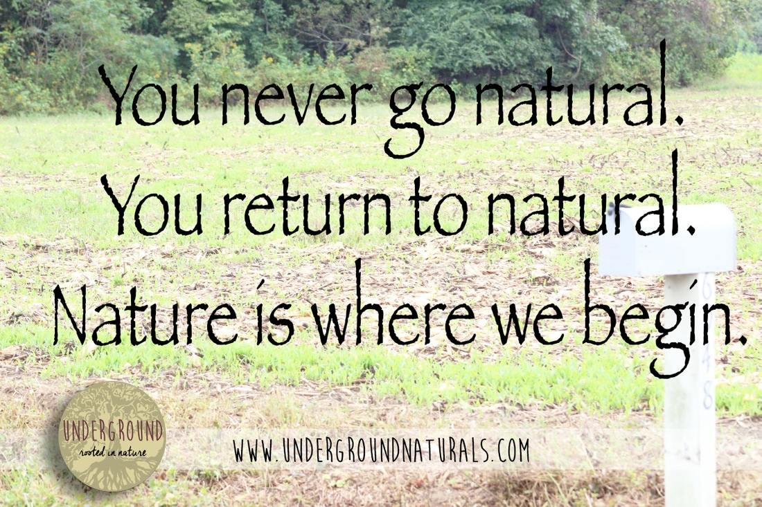 Underground Naturals: You never go natural. You return to natural. Natural is where we begin.